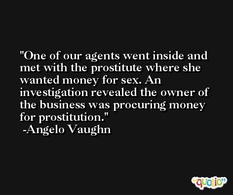 One of our agents went inside and met with the prostitute where she wanted money for sex. An investigation revealed the owner of the business was procuring money for prostitution. -Angelo Vaughn