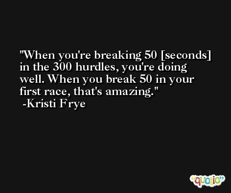 When you're breaking 50 [seconds] in the 300 hurdles, you're doing well. When you break 50 in your first race, that's amazing. -Kristi Frye