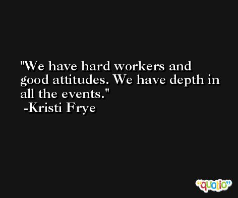 We have hard workers and good attitudes. We have depth in all the events. -Kristi Frye