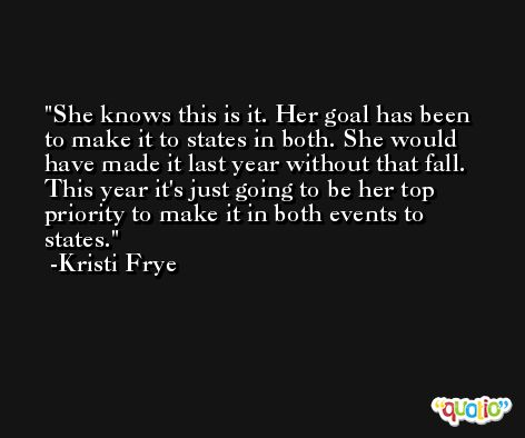 She knows this is it. Her goal has been to make it to states in both. She would have made it last year without that fall. This year it's just going to be her top priority to make it in both events to states. -Kristi Frye