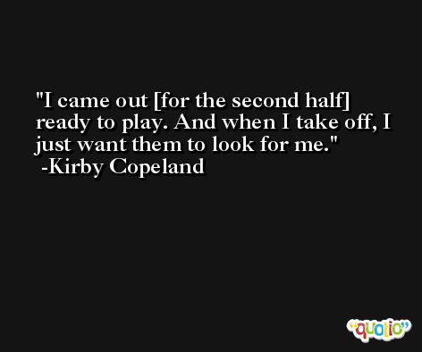 I came out [for the second half] ready to play. And when I take off, I just want them to look for me. -Kirby Copeland