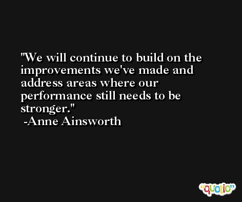 We will continue to build on the improvements we've made and address areas where our performance still needs to be stronger. -Anne Ainsworth