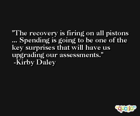 The recovery is firing on all pistons ... Spending is going to be one of the key surprises that will have us upgrading our assessments. -Kirby Daley