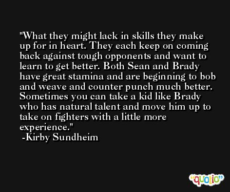What they might lack in skills they make up for in heart. They each keep on coming back against tough opponents and want to learn to get better. Both Sean and Brady have great stamina and are beginning to bob and weave and counter punch much better. Sometimes you can take a kid like Brady who has natural talent and move him up to take on fighters with a little more experience. -Kirby Sundheim