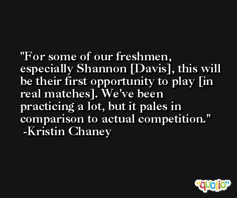 For some of our freshmen, especially Shannon [Davis], this will be their first opportunity to play [in real matches]. We've been practicing a lot, but it pales in comparison to actual competition. -Kristin Chaney