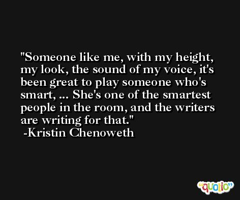 Someone like me, with my height, my look, the sound of my voice, it's been great to play someone who's smart, ... She's one of the smartest people in the room, and the writers are writing for that. -Kristin Chenoweth