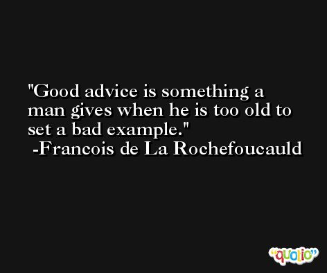 Good advice is something a man gives when he is too old to set a bad example. -Francois de La Rochefoucauld