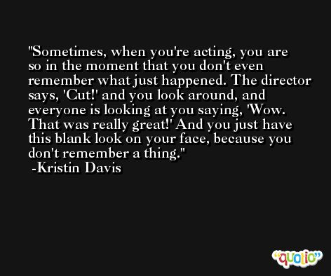 Sometimes, when you're acting, you are so in the moment that you don't even remember what just happened. The director says, 'Cut!' and you look around, and everyone is looking at you saying, 'Wow. That was really great!' And you just have this blank look on your face, because you don't remember a thing. -Kristin Davis