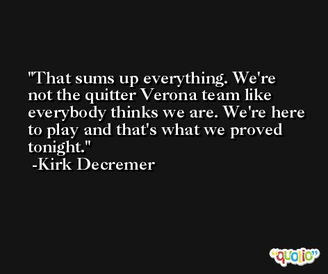 That sums up everything. We're not the quitter Verona team like everybody thinks we are. We're here to play and that's what we proved tonight. -Kirk Decremer