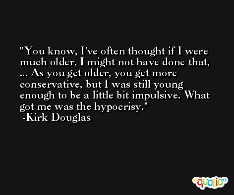 You know, I've often thought if I were much older, I might not have done that, ... As you get older, you get more conservative, but I was still young enough to be a little bit impulsive. What got me was the hypocrisy. -Kirk Douglas