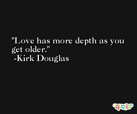Love has more depth as you get older. -Kirk Douglas