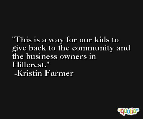 This is a way for our kids to give back to the community and the business owners in Hillcrest. -Kristin Farmer
