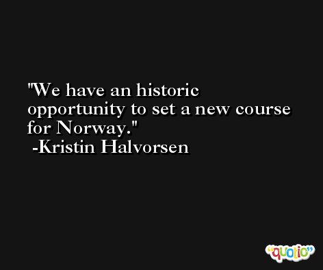 We have an historic opportunity to set a new course for Norway. -Kristin Halvorsen
