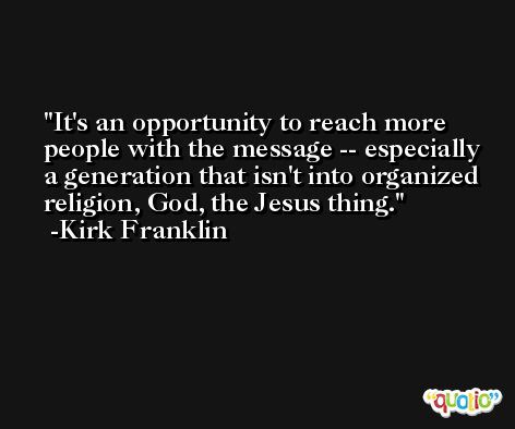 It's an opportunity to reach more people with the message -- especially a generation that isn't into organized religion, God, the Jesus thing. -Kirk Franklin