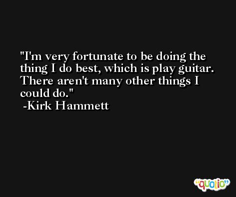 I'm very fortunate to be doing the thing I do best, which is play guitar. There aren't many other things I could do. -Kirk Hammett