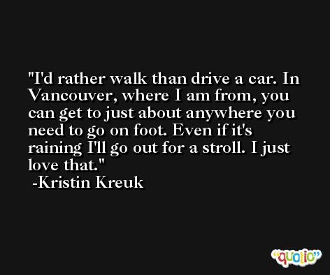 I'd rather walk than drive a car. In Vancouver, where I am from, you can get to just about anywhere you need to go on foot. Even if it's raining I'll go out for a stroll. I just love that. -Kristin Kreuk