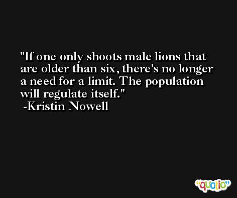 If one only shoots male lions that are older than six, there's no longer a need for a limit. The population will regulate itself. -Kristin Nowell