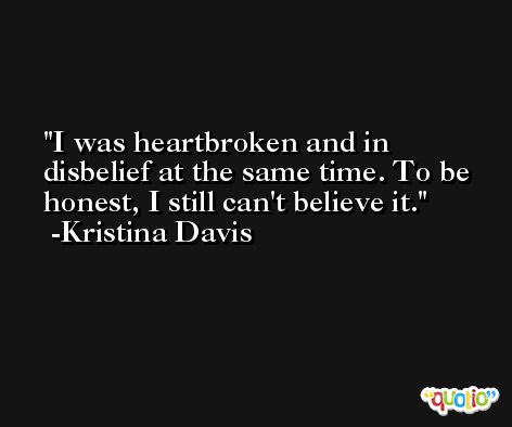 I was heartbroken and in disbelief at the same time. To be honest, I still can't believe it. -Kristina Davis