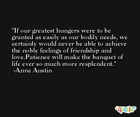 If our greatest hungers were to be granted as easily as our bodily needs, we certainly would never be able to achieve the noble feelings of friendship and love.Patience will make the banquet of life ever so much more resplendent. -Anne Austin