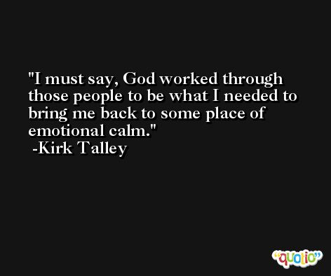 I must say, God worked through those people to be what I needed to bring me back to some place of emotional calm. -Kirk Talley