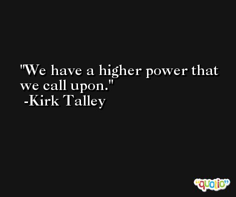 We have a higher power that we call upon. -Kirk Talley