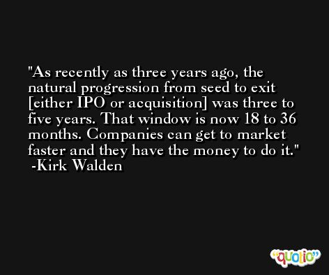 As recently as three years ago, the natural progression from seed to exit [either IPO or acquisition] was three to five years. That window is now 18 to 36 months. Companies can get to market faster and they have the money to do it. -Kirk Walden