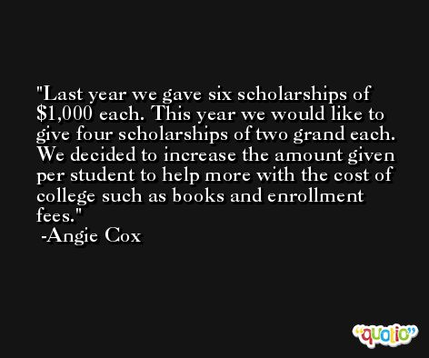 Last year we gave six scholarships of $1,000 each. This year we would like to give four scholarships of two grand each. We decided to increase the amount given per student to help more with the cost of college such as books and enrollment fees. -Angie Cox