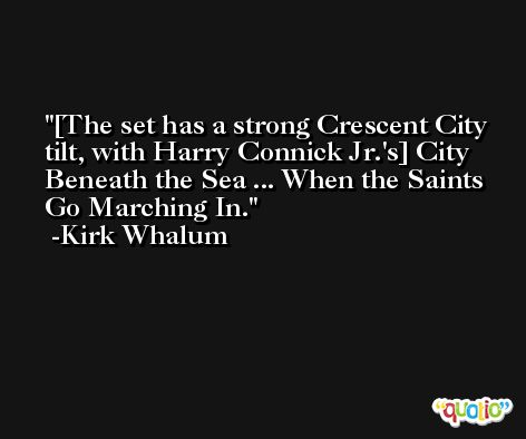 [The set has a strong Crescent City tilt, with Harry Connick Jr.'s] City Beneath the Sea ... When the Saints Go Marching In. -Kirk Whalum