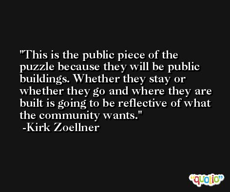 This is the public piece of the puzzle because they will be public buildings. Whether they stay or whether they go and where they are built is going to be reflective of what the community wants. -Kirk Zoellner