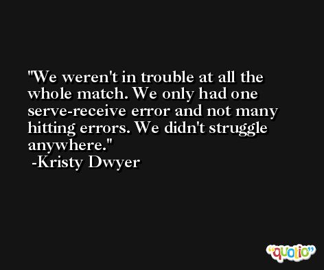 We weren't in trouble at all the whole match. We only had one serve-receive error and not many hitting errors. We didn't struggle anywhere. -Kristy Dwyer