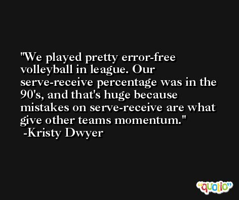 We played pretty error-free volleyball in league. Our serve-receive percentage was in the 90's, and that's huge because mistakes on serve-receive are what give other teams momentum. -Kristy Dwyer