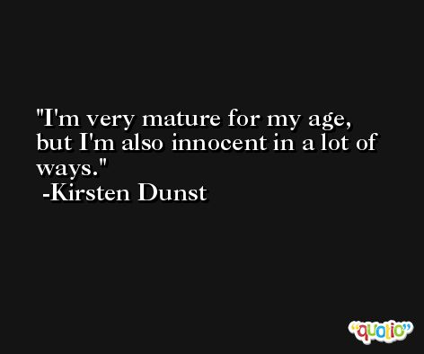 I'm very mature for my age, but I'm also innocent in a lot of ways. -Kirsten Dunst