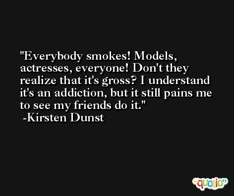 Everybody smokes! Models, actresses, everyone! Don't they realize that it's gross? I understand it's an addiction, but it still pains me to see my friends do it. -Kirsten Dunst