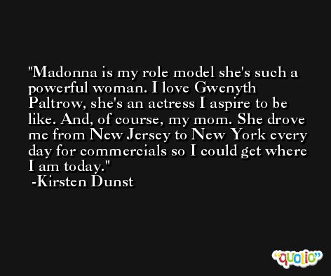 Madonna is my role model she's such a powerful woman. I love Gwenyth Paltrow, she's an actress I aspire to be like. And, of course, my mom. She drove me from New Jersey to New York every day for commercials so I could get where I am today. -Kirsten Dunst