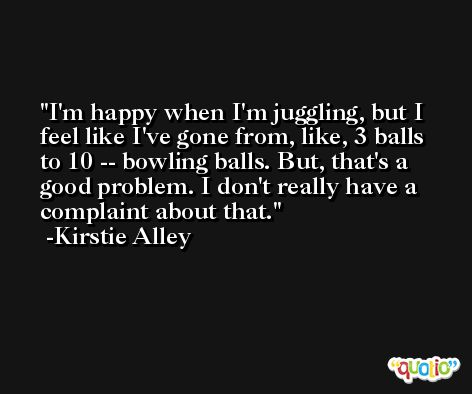 I'm happy when I'm juggling, but I feel like I've gone from, like, 3 balls to 10 -- bowling balls. But, that's a good problem. I don't really have a complaint about that. -Kirstie Alley