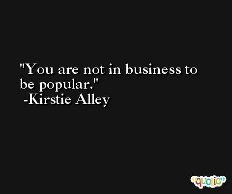 You are not in business to be popular. -Kirstie Alley