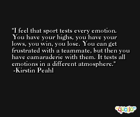 I feel that sport tests every emotion. You have your highs, you have your lows, you win, you lose. You can get frustrated with a teammate, but then you have camaraderie with them. It tests all emotions in a different atmosphere. -Kirstin Peahl