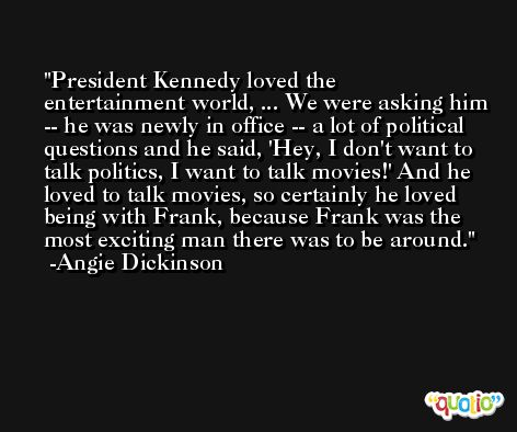 President Kennedy loved the entertainment world, ... We were asking him -- he was newly in office -- a lot of political questions and he said, 'Hey, I don't want to talk politics, I want to talk movies!' And he loved to talk movies, so certainly he loved being with Frank, because Frank was the most exciting man there was to be around. -Angie Dickinson