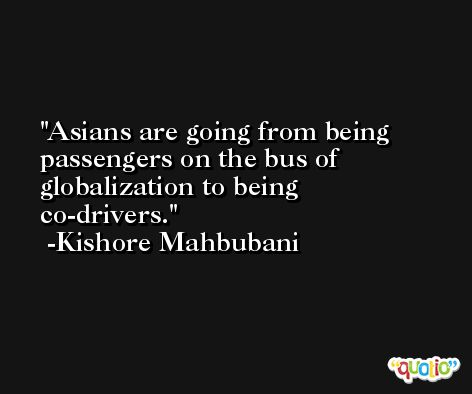 Asians are going from being passengers on the bus of globalization to being co-drivers. -Kishore Mahbubani
