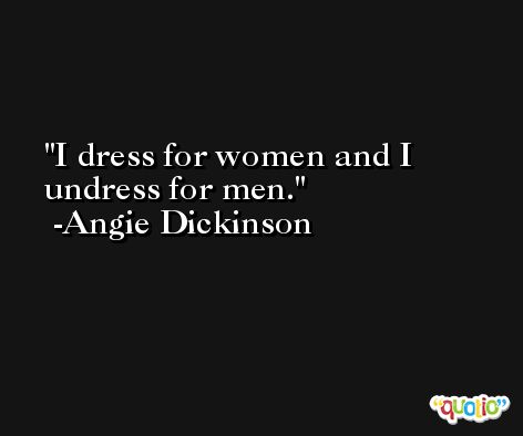 I dress for women and I undress for men. -Angie Dickinson