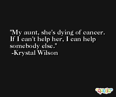 My aunt, she's dying of cancer. If I can't help her, I can help somebody else. -Krystal Wilson