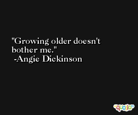 Growing older doesn't bother me. -Angie Dickinson