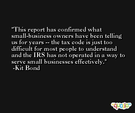 This report has confirmed what small-business owners have been telling us for years -- the tax code is just too difficult for most people to understand and the IRS has not operated in a way to serve small businesses effectively. -Kit Bond