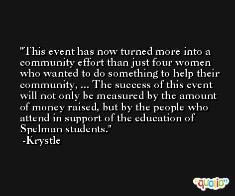 This event has now turned more into a community effort than just four women who wanted to do something to help their community, ... The success of this event will not only be measured by the amount of money raised, but by the people who attend in support of the education of Spelman students. -Krystle
