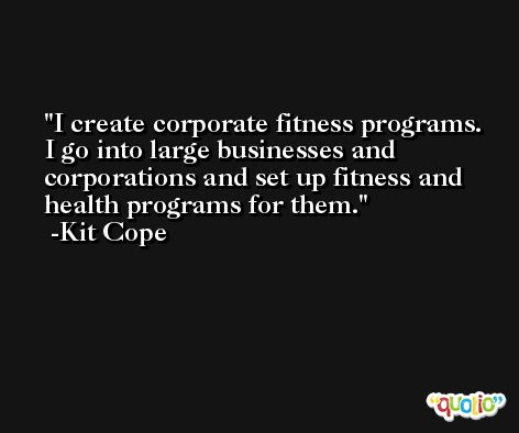 I create corporate fitness programs. I go into large businesses and corporations and set up fitness and health programs for them. -Kit Cope