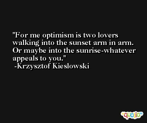 For me optimism is two lovers walking into the sunset arm in arm. Or maybe into the sunrise-whatever appeals to you. -Krzysztof Kieslowski