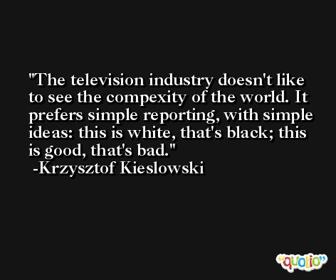 The television industry doesn't like to see the compexity of the world. It prefers simple reporting, with simple ideas: this is white, that's black; this is good, that's bad. -Krzysztof Kieslowski