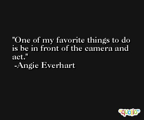 One of my favorite things to do is be in front of the camera and act. -Angie Everhart