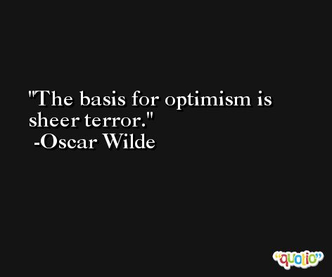 The basis for optimism is sheer terror. -Oscar Wilde
