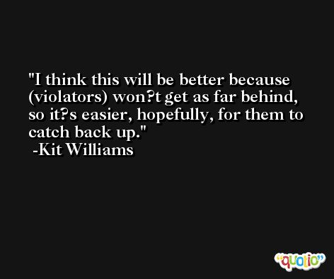 I think this will be better because (violators) won?t get as far behind, so it?s easier, hopefully, for them to catch back up. -Kit Williams
